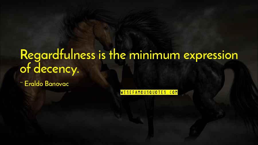 Bad Mcdonalds Quotes By Eraldo Banovac: Regardfulness is the minimum expression of decency.