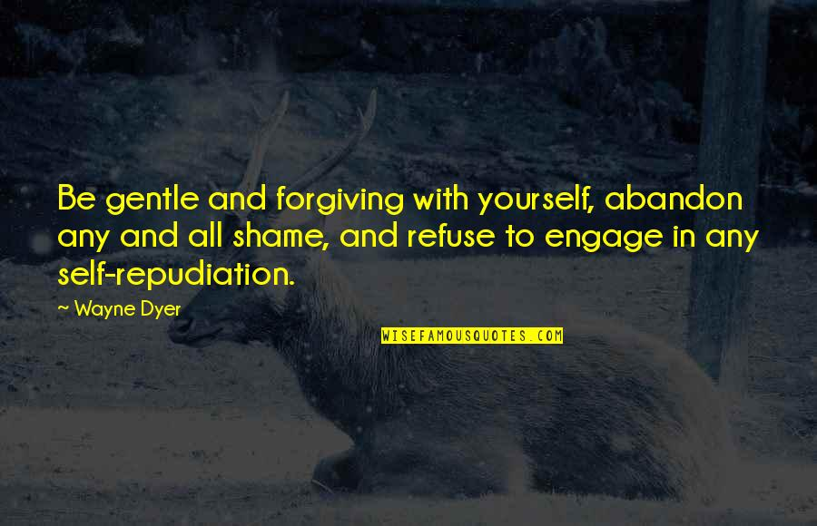 Bad Mcdonalds Quotes By Wayne Dyer: Be gentle and forgiving with yourself, abandon any