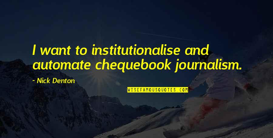 Bad Name Calling Quotes By Nick Denton: I want to institutionalise and automate chequebook journalism.