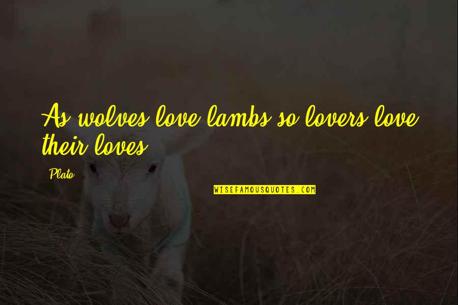 Bad Name Calling Quotes By Plato: As wolves love lambs so lovers love their