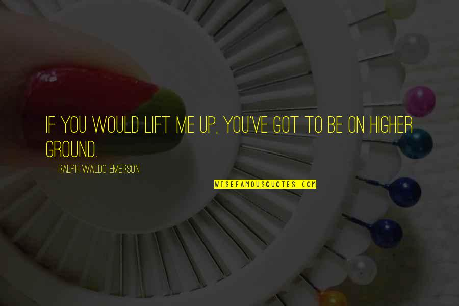 Bad Name Calling Quotes By Ralph Waldo Emerson: If you would lift me up, you've got