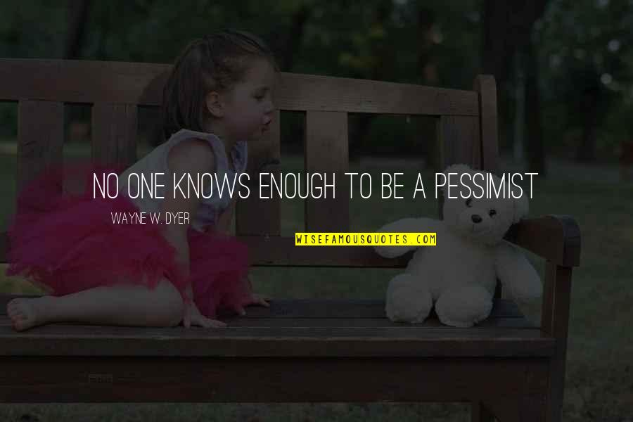 Bad Name Calling Quotes By Wayne W. Dyer: No one knows enough to be a pessimist
