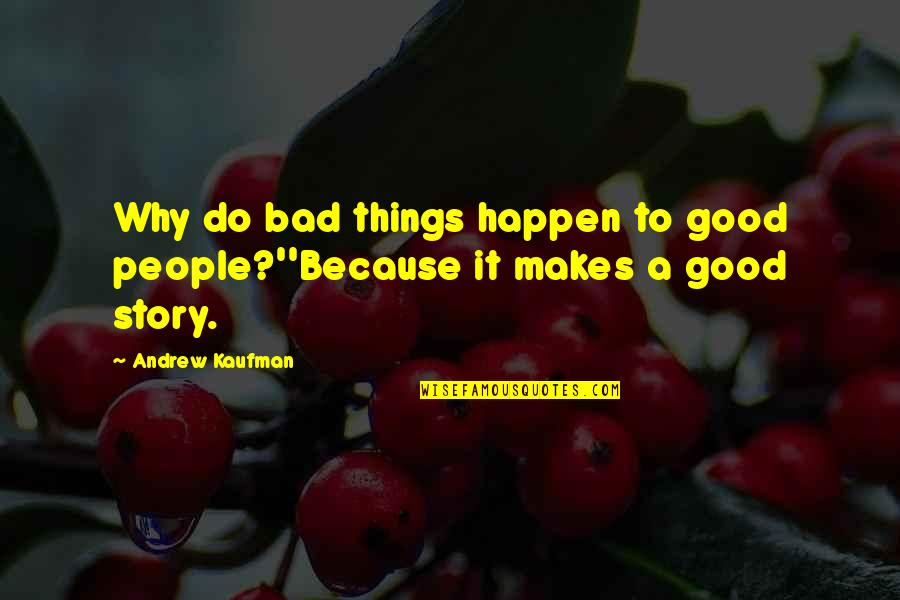 Bad People In Your Life Quotes By Andrew Kaufman: Why do bad things happen to good people?''Because