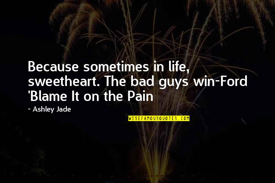 Bad People In Your Life Quotes By Ashley Jade: Because sometimes in life, sweetheart. The bad guys