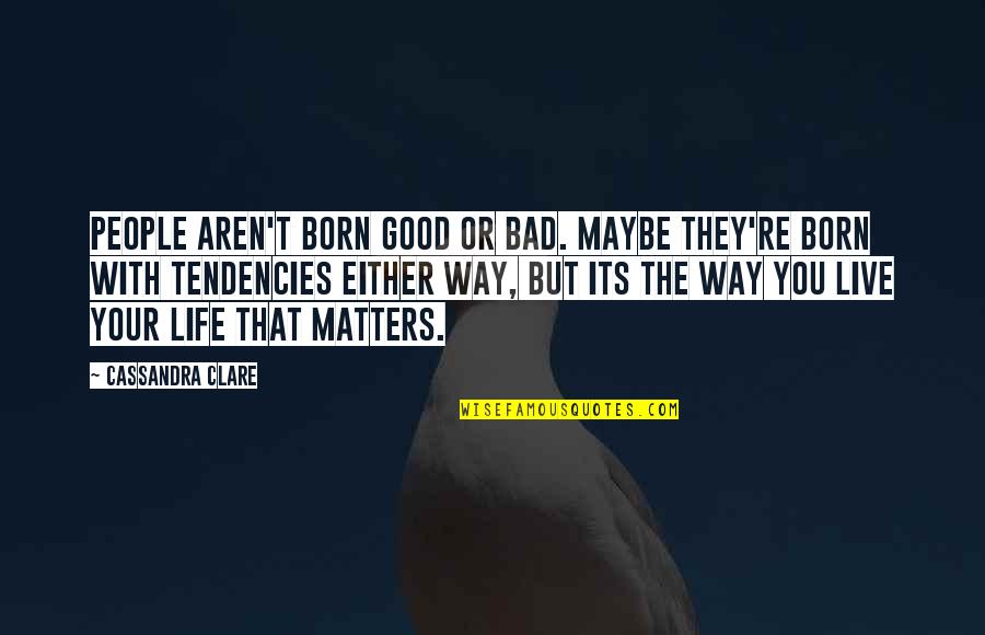 Bad People In Your Life Quotes By Cassandra Clare: People aren't born good or bad. Maybe they're