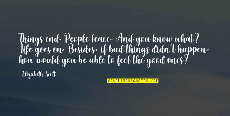 Bad People In Your Life Quotes By Elizabeth Scott: Things end. People leave. And you know what?