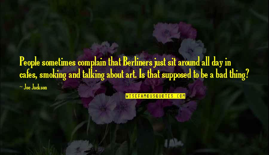 Bad People In Your Life Quotes By Joe Jackson: People sometimes complain that Berliners just sit around
