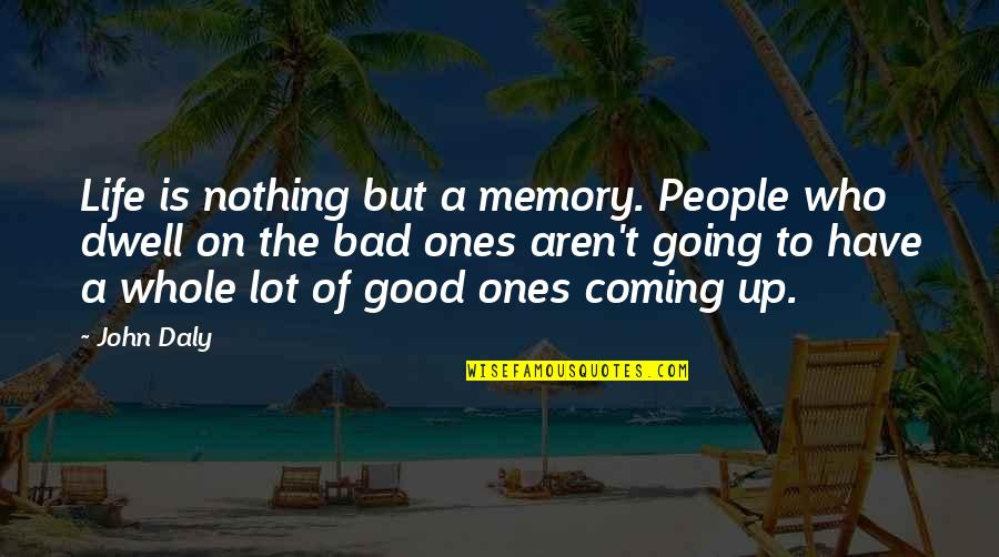Bad People In Your Life Quotes By John Daly: Life is nothing but a memory. People who