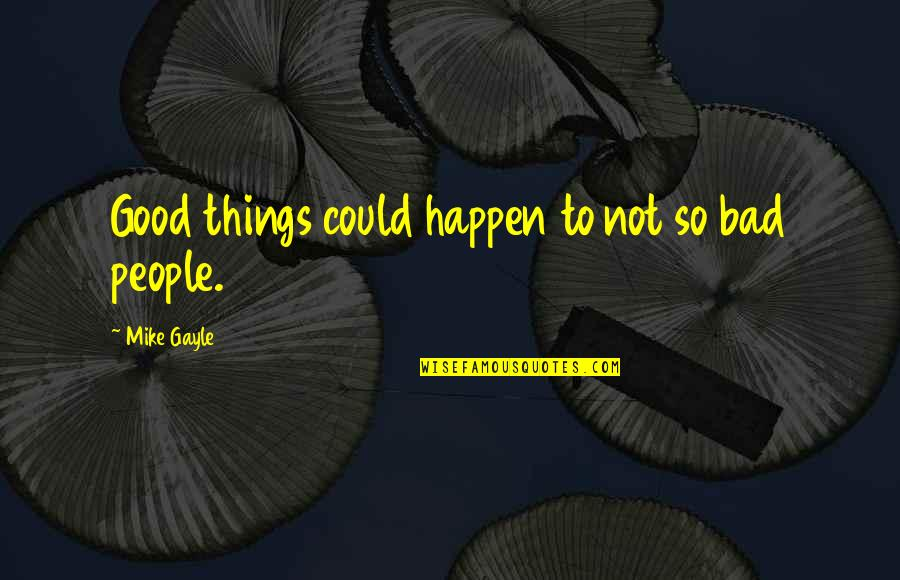 Bad People In Your Life Quotes By Mike Gayle: Good things could happen to not so bad