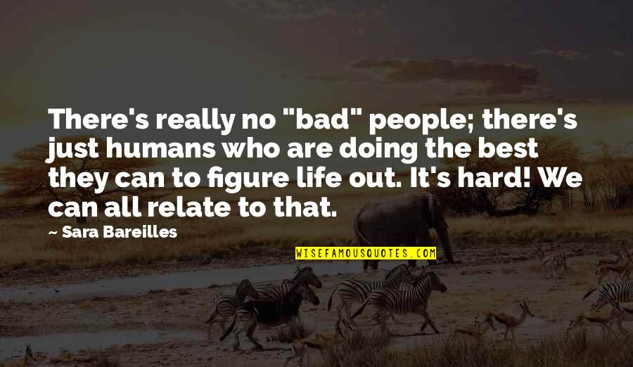 """Bad People In Your Life Quotes By Sara Bareilles: There's really no """"bad"""" people; there's just humans"""