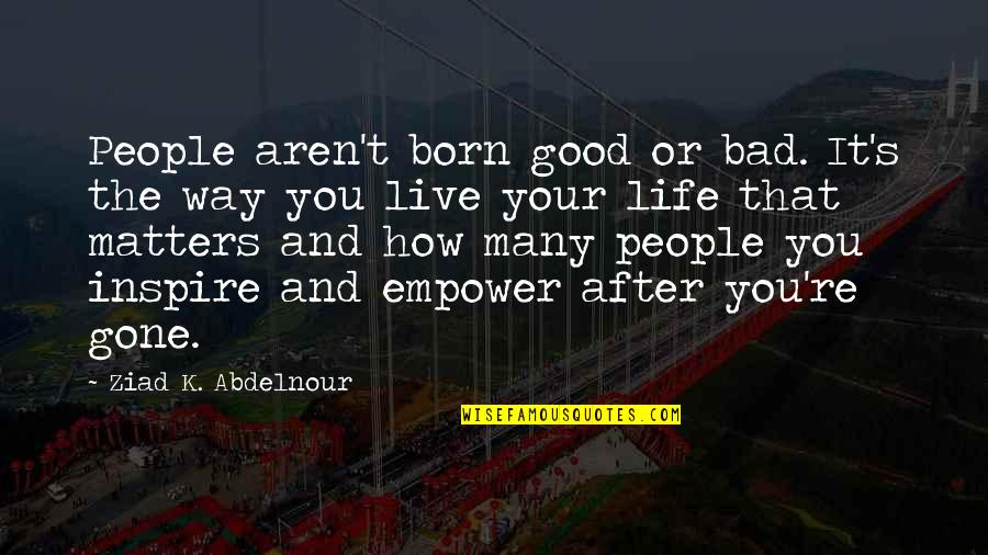 Bad People In Your Life Quotes By Ziad K. Abdelnour: People aren't born good or bad. It's the