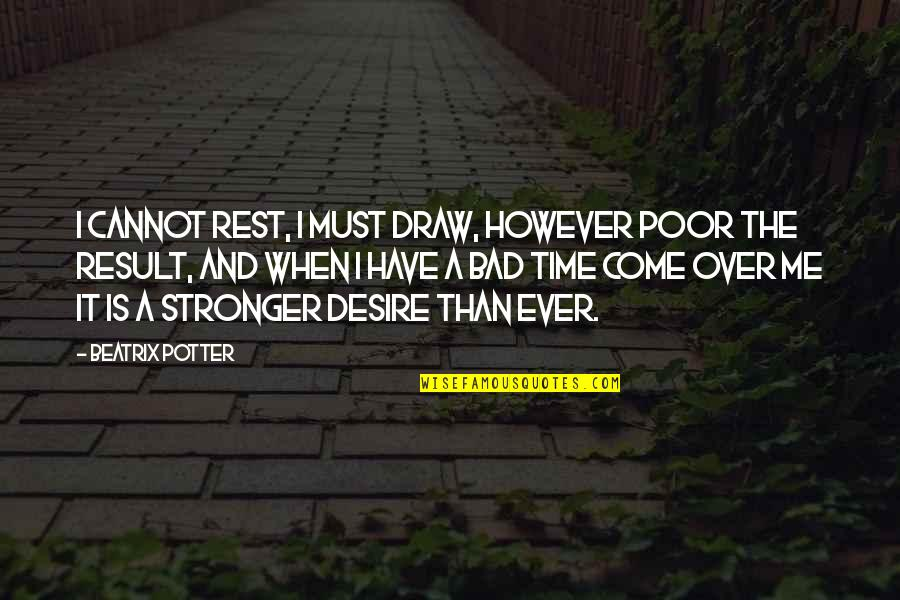 Bad Result Quotes By Beatrix Potter: I cannot rest, I must draw, however poor