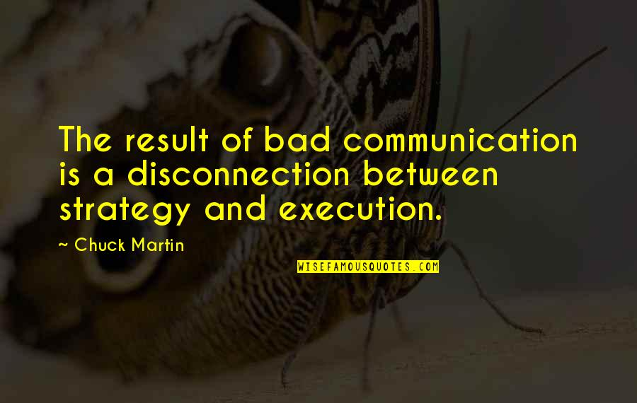 Bad Result Quotes By Chuck Martin: The result of bad communication is a disconnection