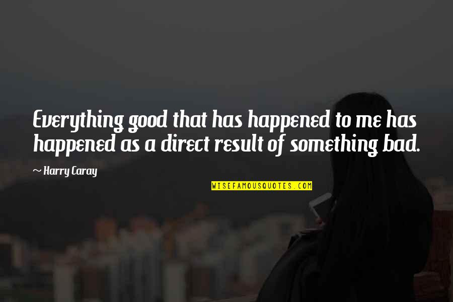 Bad Result Quotes By Harry Caray: Everything good that has happened to me has