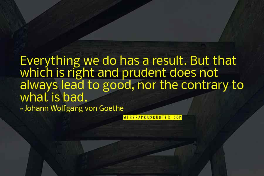Bad Result Quotes By Johann Wolfgang Von Goethe: Everything we do has a result. But that