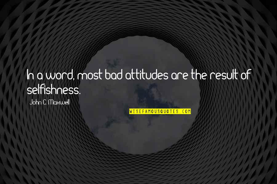 Bad Result Quotes By John C. Maxwell: In a word, most bad attitudes are the
