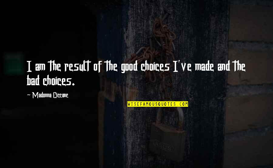 Bad Result Quotes By Madonna Ciccone: I am the result of the good choices
