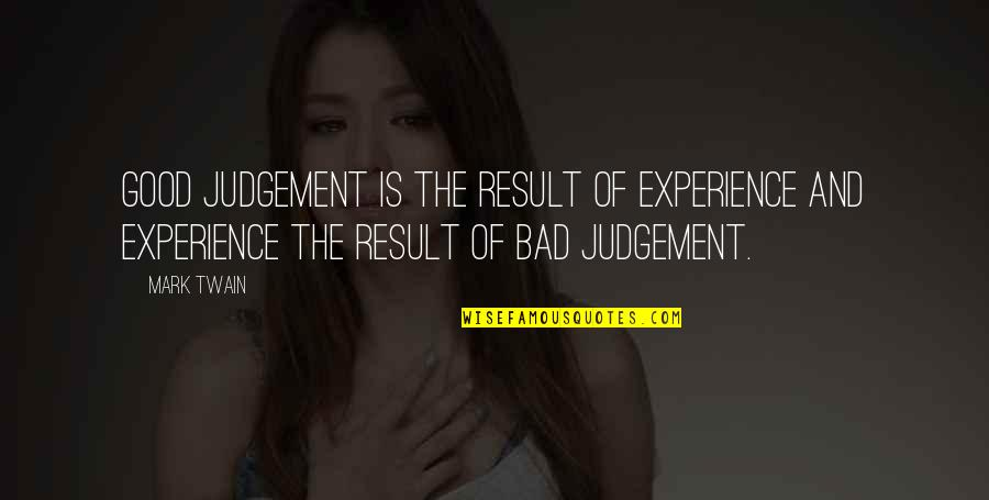 Bad Result Quotes By Mark Twain: Good judgement is the result of experience and
