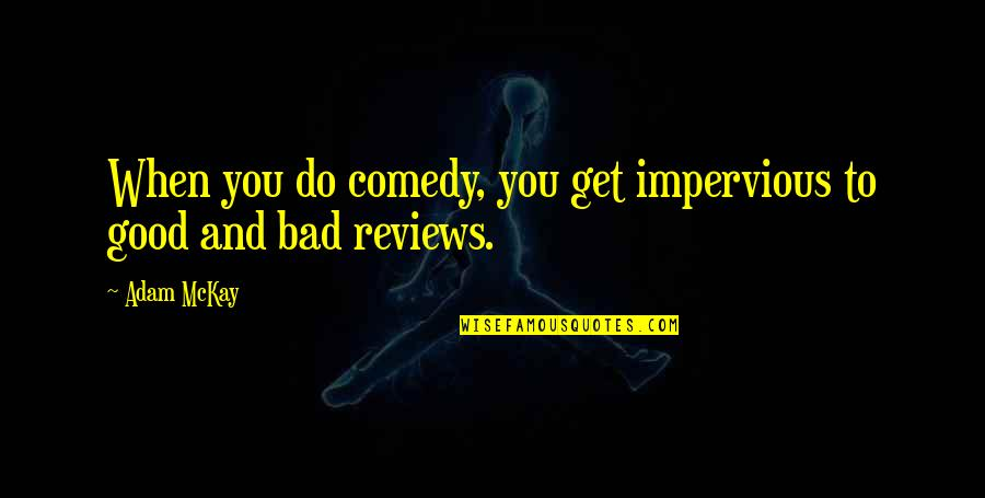 Bad Reviews Quotes By Adam McKay: When you do comedy, you get impervious to