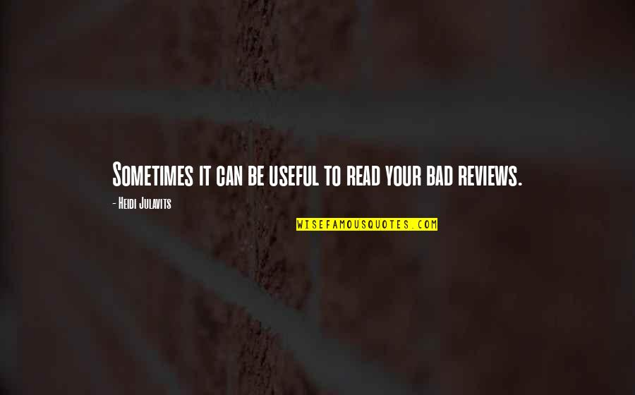 Bad Reviews Quotes By Heidi Julavits: Sometimes it can be useful to read your