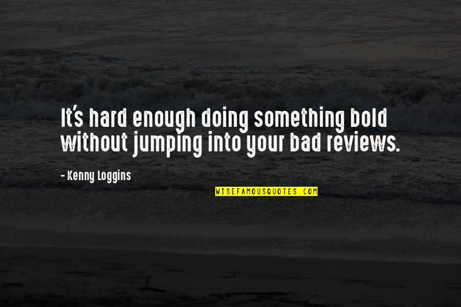 Bad Reviews Quotes By Kenny Loggins: It's hard enough doing something bold without jumping