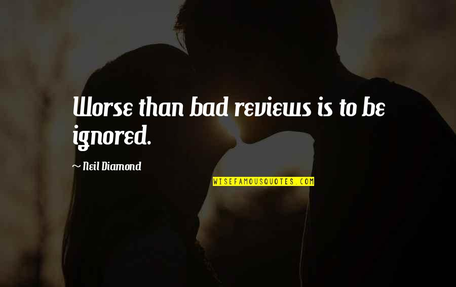 Bad Reviews Quotes By Neil Diamond: Worse than bad reviews is to be ignored.