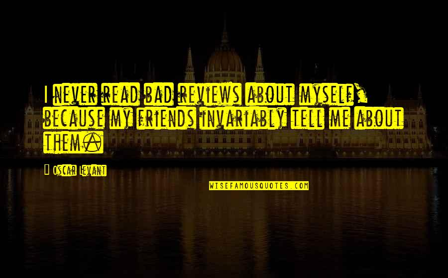 Bad Reviews Quotes By Oscar Levant: I never read bad reviews about myself, because