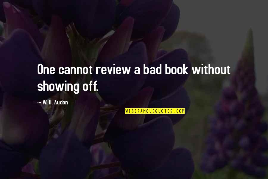 Bad Reviews Quotes By W. H. Auden: One cannot review a bad book without showing