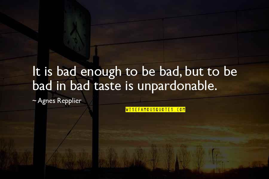 Bad Taste Quotes By Agnes Repplier: It is bad enough to be bad, but