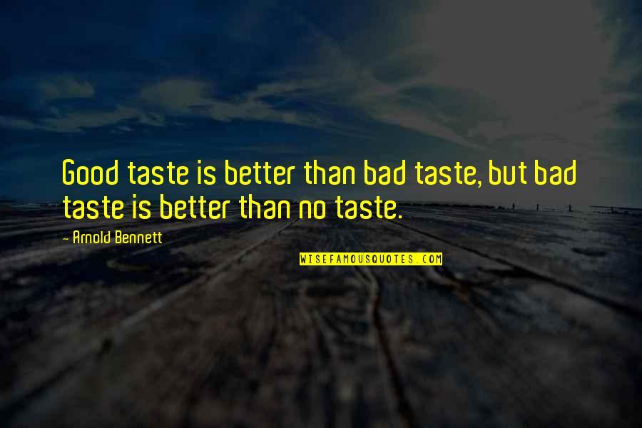 Bad Taste Quotes By Arnold Bennett: Good taste is better than bad taste, but