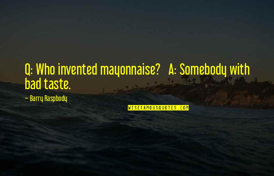 Bad Taste Quotes By Barry Raspbody: Q: Who invented mayonnaise? A: Somebody with bad