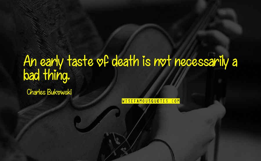 Bad Taste Quotes By Charles Bukowski: An early taste of death is not necessarily