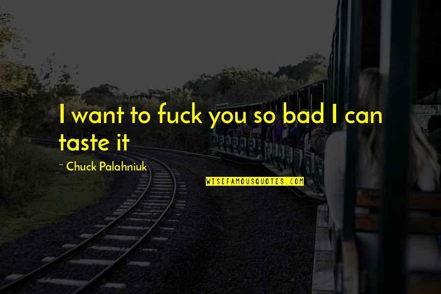 Bad Taste Quotes By Chuck Palahniuk: I want to fuck you so bad I