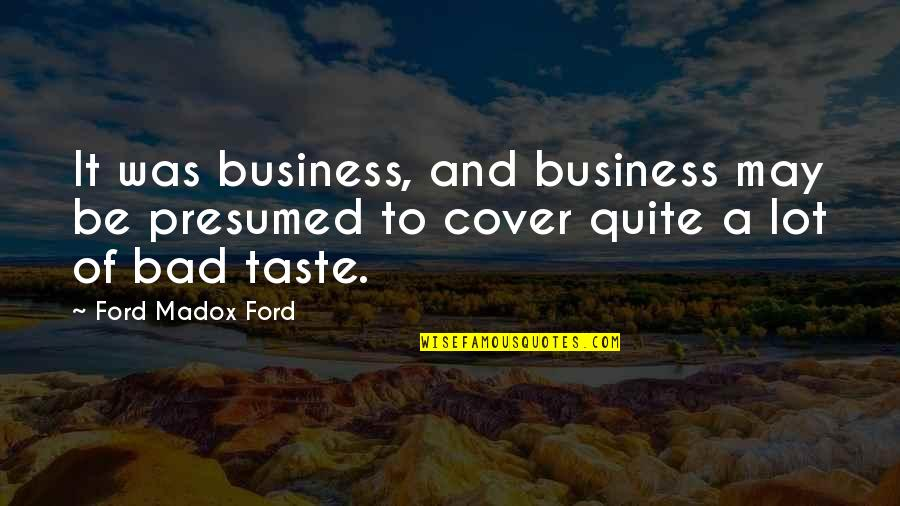 Bad Taste Quotes By Ford Madox Ford: It was business, and business may be presumed