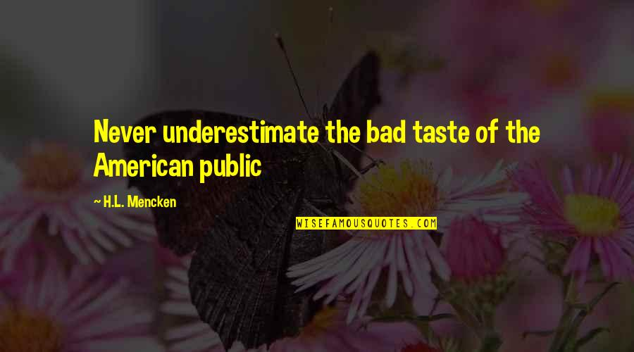 Bad Taste Quotes By H.L. Mencken: Never underestimate the bad taste of the American