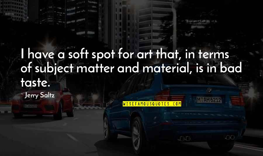 Bad Taste Quotes By Jerry Saltz: I have a soft spot for art that,
