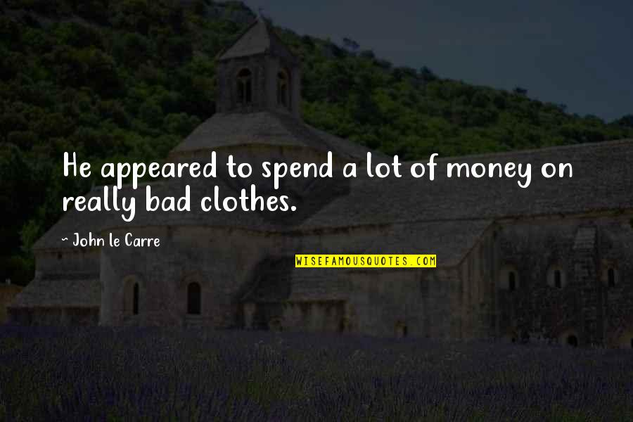 Bad Taste Quotes By John Le Carre: He appeared to spend a lot of money