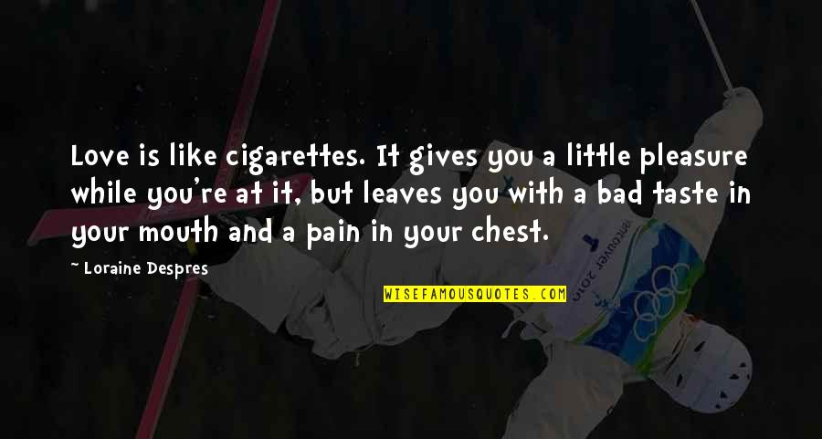 Bad Taste Quotes By Loraine Despres: Love is like cigarettes. It gives you a