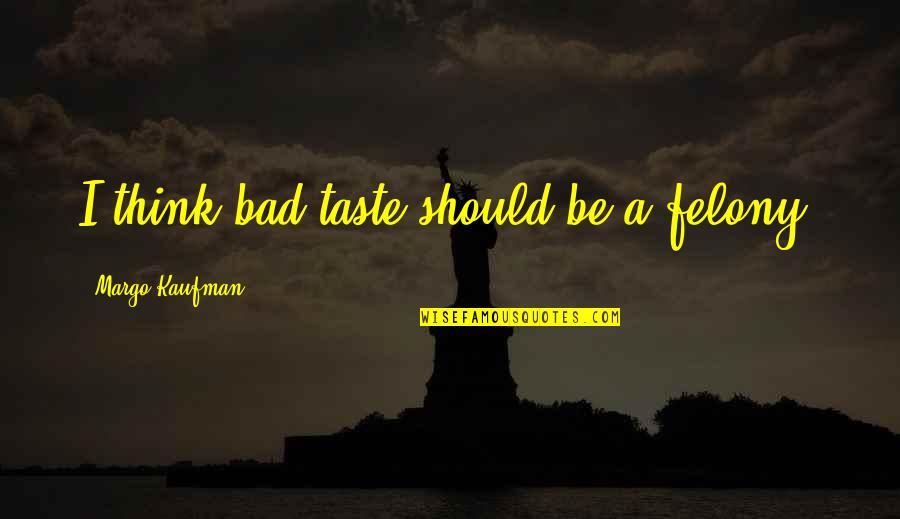 Bad Taste Quotes By Margo Kaufman: I think bad taste should be a felony.