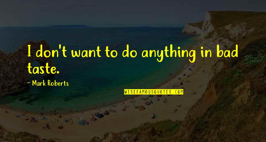 Bad Taste Quotes By Mark Roberts: I don't want to do anything in bad