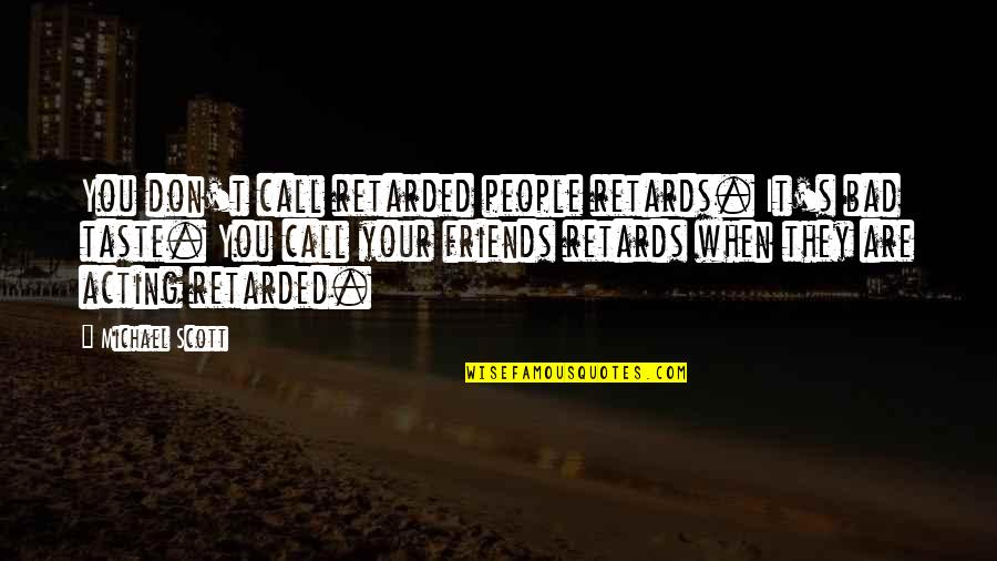 Bad Taste Quotes By Michael Scott: You don't call retarded people retards. It's bad