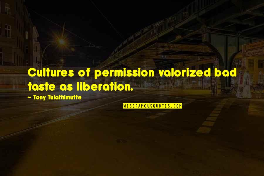 Bad Taste Quotes By Tony Tulathimutte: Cultures of permission valorized bad taste as liberation.