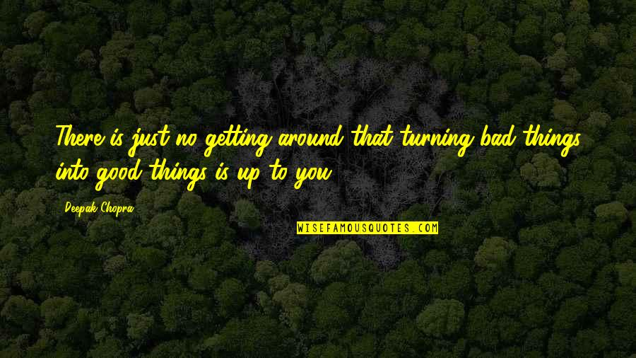 Bad Things Turning Into Good Quotes By Deepak Chopra: There is just no getting around that turning