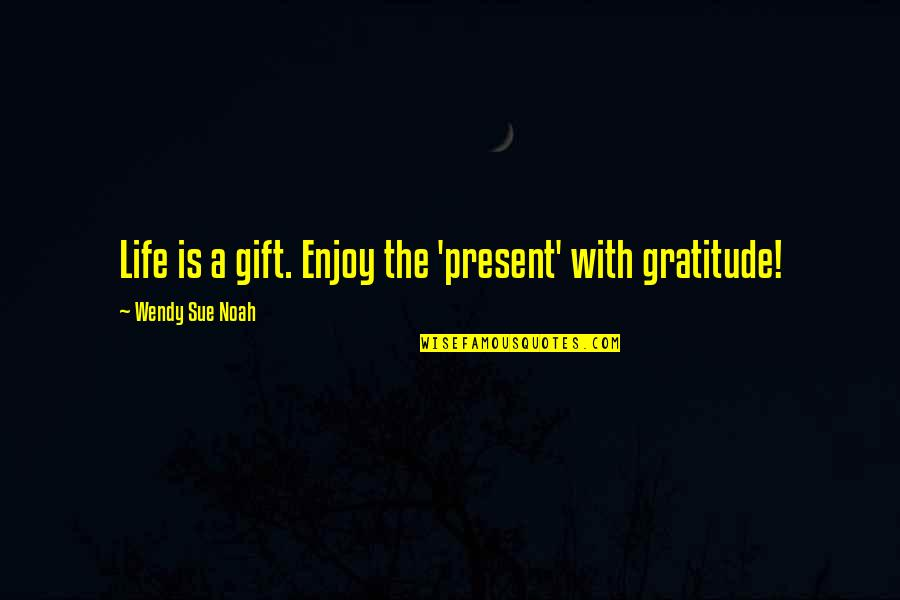 Bad Valentines Day Quotes By Wendy Sue Noah: Life is a gift. Enjoy the 'present' with