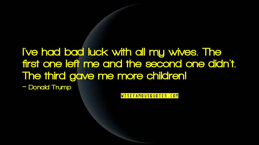 Bad Wives Quotes By Donald Trump: I've had bad luck with all my wives.