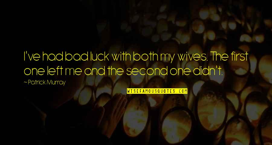Bad Wives Quotes By Patrick Murray: I've had bad luck with both my wives.