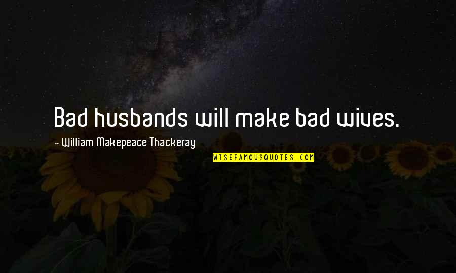 Bad Wives Quotes By William Makepeace Thackeray: Bad husbands will make bad wives.
