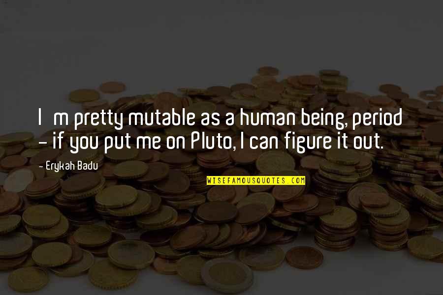 Badu Quotes By Erykah Badu: I'm pretty mutable as a human being, period