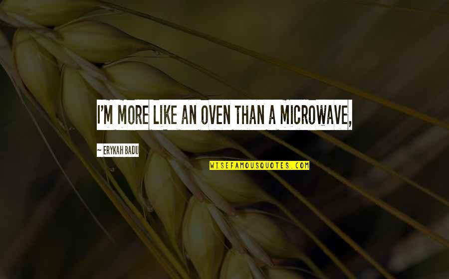 Badu Quotes By Erykah Badu: I'm more like an oven than a microwave,