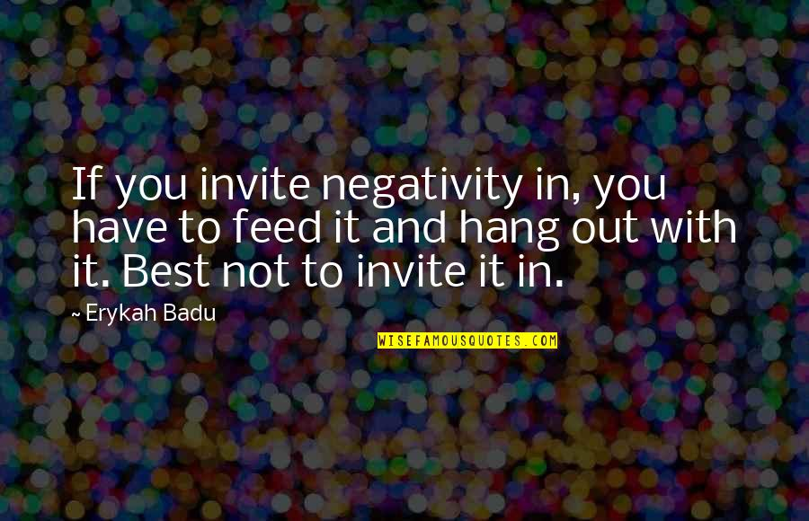 Badu Quotes By Erykah Badu: If you invite negativity in, you have to